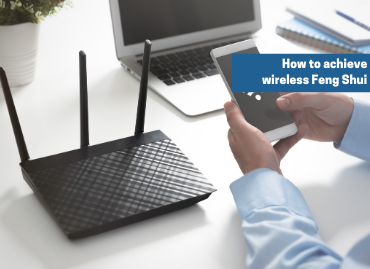 How to achieve wireless feng shui – tips to boost your wireless router signal